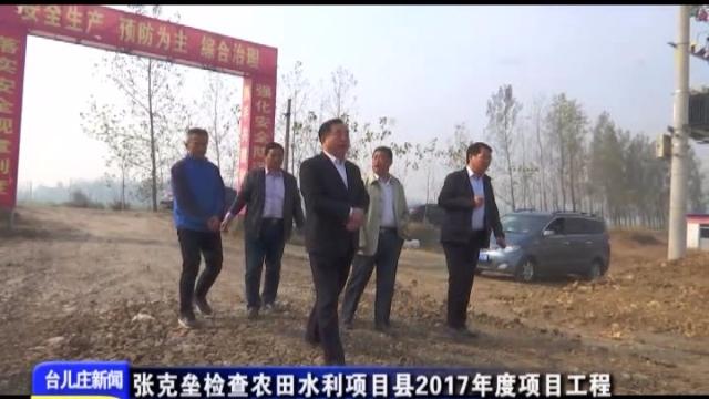 台儿庄:张克垒检查农田水利项目县2017年度项目工程