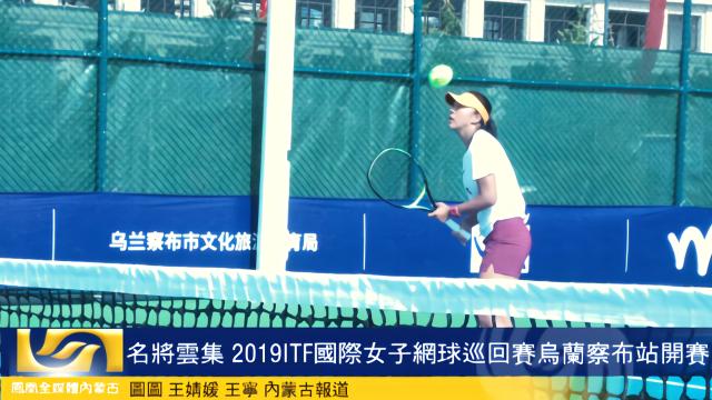 名将云集 2019ITF国际女子网球巡回赛乌兰察布站开赛