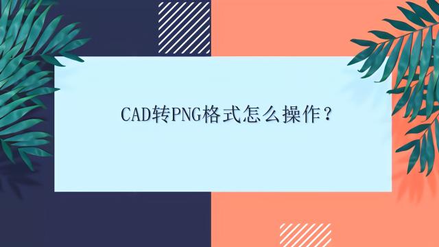 cad转png格式怎么操作?cad转png格式怎么操作?