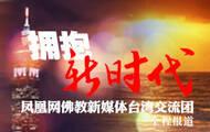 拥抱新时代 凤凰网佛教新媒体台湾交流团全程报道