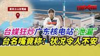"""打假悍将 美媒造谣广东核电站""""泄漏"""",台名嘴应和:状况令人不安"""