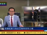 美联航暴力拖走亚裔乘客 总裁回应轻描淡写