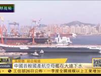 中国首艘国产航空母舰下水 将进行设备调试
