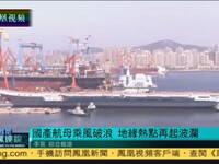 中国首艘国产航母下水 地缘热点再起波澜