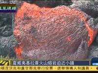 基拉韦厄火山熔岩逼近小镇 当局发最高警告