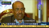 苏丹总统:中苏石油合作为苏丹带来经济腾飞