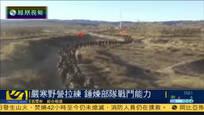解放军举行野营拉练训练 锻炼部队战斗能力
