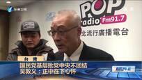 国民党基层批党中央不团结 吴敦义:正中在下心怀
