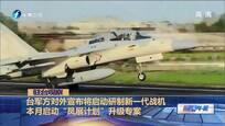 """台军方对外宣布将启动研制新一代战机 本月启动""""凤展计划""""升级专案"""