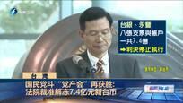 """国民党斗""""党产会""""再获胜:法院裁准解冻7.4亿元新台币"""