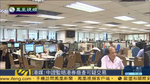 港媒:中国证监会联络香港券商查可疑交易