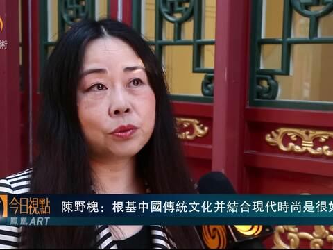 陈野槐:根基中国传统文化并结合现代时尚是很好的碰撞