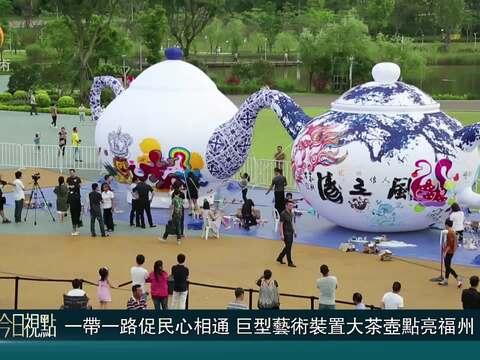资讯丨一带一路促民心相通 巨型艺术装置大茶壶点亮福州