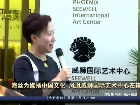 资讯丨海丝为媒扬中国文化 凤凰威狮国际艺术中心开馆
