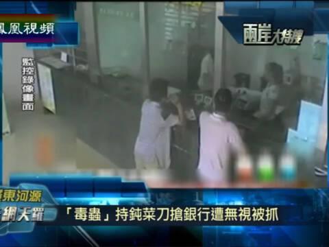 两岸大特搜 吸毒男子持钝菜刀抢银行 被营业员喊去排队