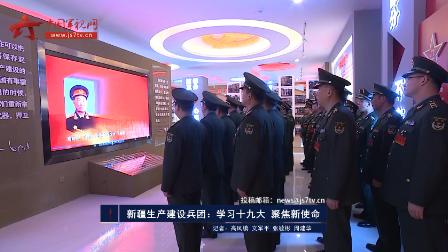 新疆生产建设兵团:学习十九大 聚焦新使命