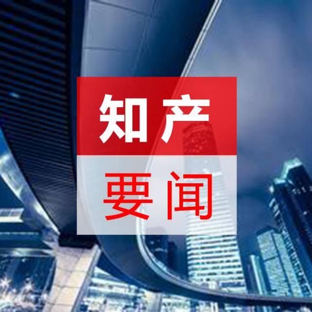 产最新资讯_知产要闻(知识产权最新资讯)