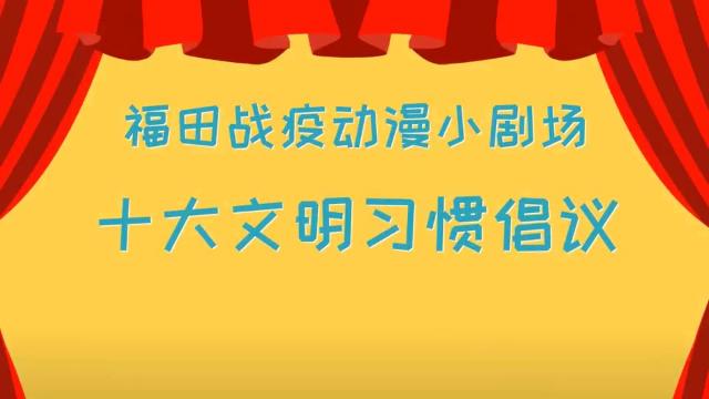 福田战疫动漫小剧场-十大文明习惯倡议