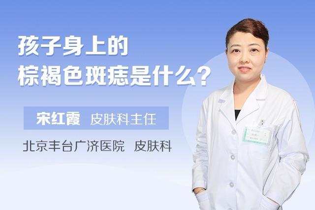 北京丰台广济医院宋红霞医生:孩子身上的棕褐色斑可能会病变(1)