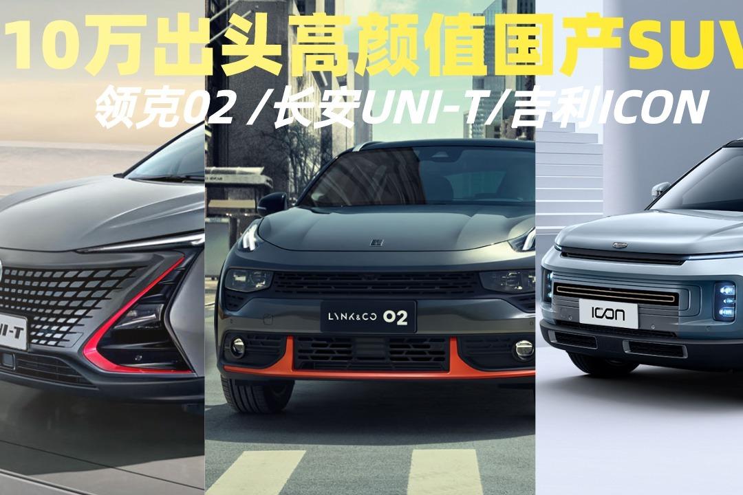 10万出头高颜值国产SUV,领克02 /长安UNI-T/吉利ICON,该选谁?