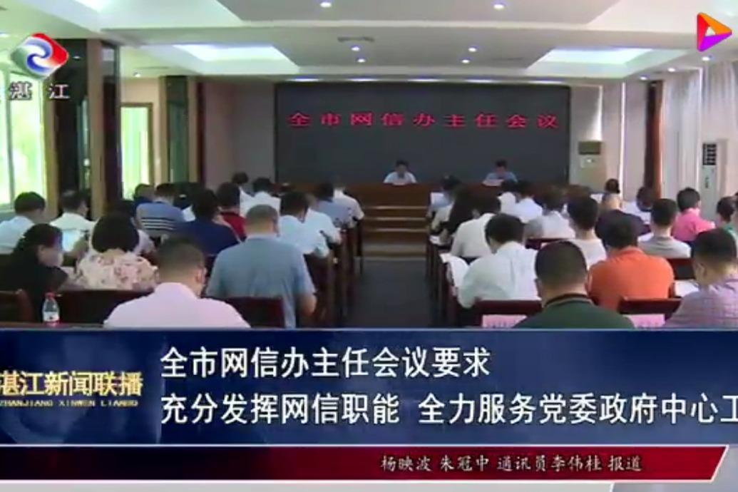 湛江市网信办主任会议要求 充分发挥网信职能 全力服务党委政府